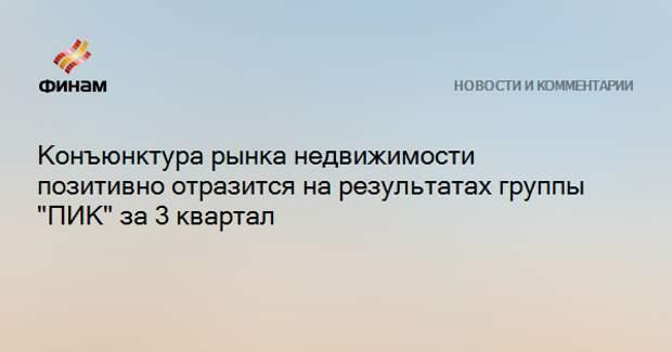 """Конъюнктура рынка недвижимости позитивно отразится на результатах группы """"ПИК"""" за 3 квартал"""