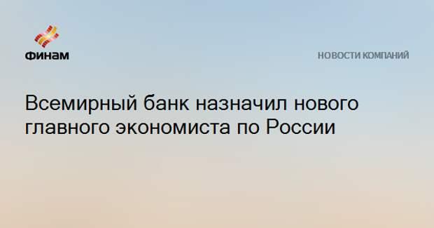 Всемирный банк назначил нового главного экономиста по России