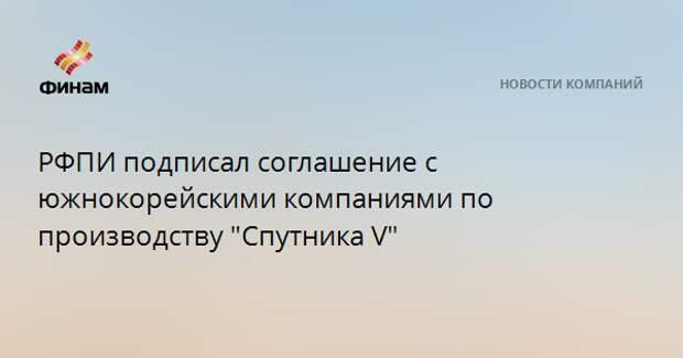 """РФПИ подписал соглашение с южнокорейскими компаниями по производству """"Спутника V"""""""