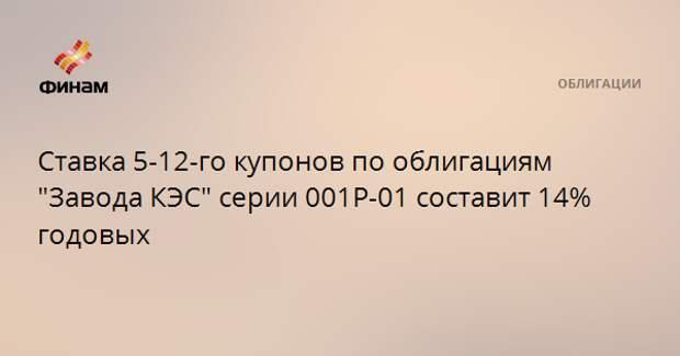 """Ставка 5-12-го купонов по облигациям """"Завода КЭС"""" серии 001P-01 составит 14% годовых"""
