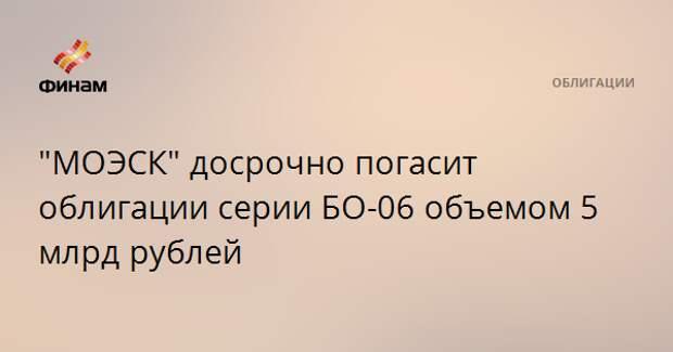 """МОЭСК"" досрочно погасит облигации серии БО-06 объемом 5 млрд рублей"