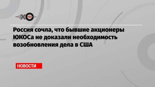 Россия сочла, что бывшие акционеры ЮКОСа не доказали необходимость возобновления дела в США