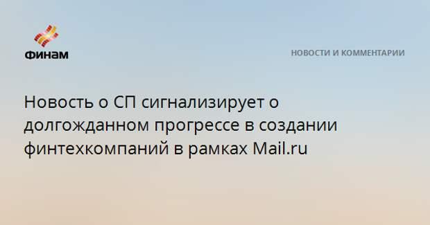 Новость о СП сигнализирует о долгожданном прогрессе в создании финтехкомпаний в рамках Mail.ru
