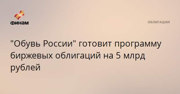 """""""Обувь России"""" готовит программу биржевых облигаций на 5 млрд рублей"""