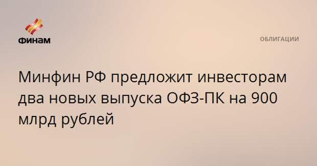 Минфин РФ предложит инвесторам два новых выпуска ОФЗ-ПК на 900 млрд рублей