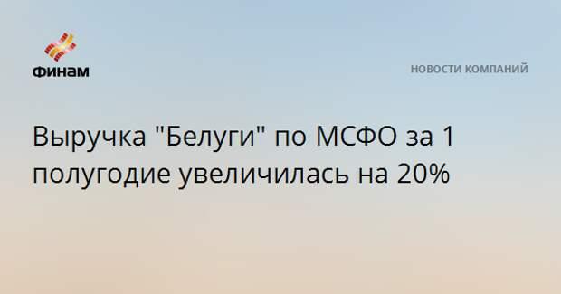 """Выручка """"Белуги"""" по МСФО за 1 полугодие увеличилась на 20%"""