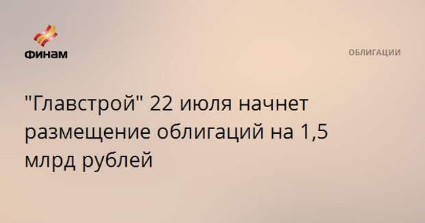 """""""Главстрой"""" 22 июля начнет размещение облигаций на 1,5 млрд рублей"""