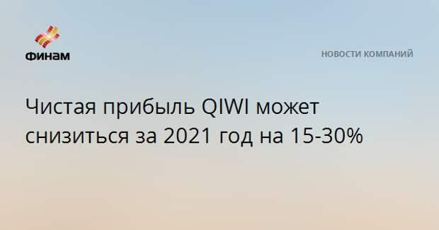 Чистая прибыль QIWI может снизиться за 2021 год на 15-30%