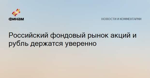 Российский фондовый рынок акций и рубль держатся уверенно