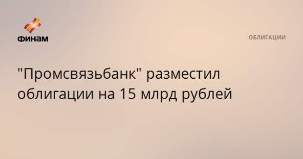 """""""Промсвязьбанк"""" разместил облигации на 15 млрд рублей"""