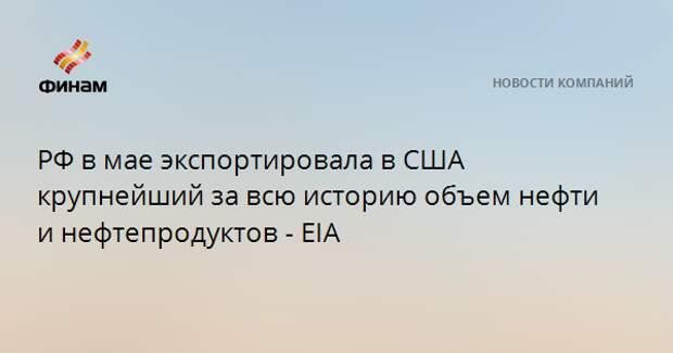 РФ в мае экспортировала в США крупнейший за всю историю объем нефти и нефтепродуктов - EIA