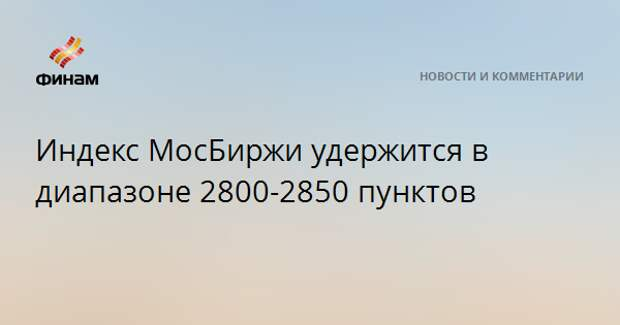 Индекс МосБиржи удержится в диапазоне 2800-2850 пунктов