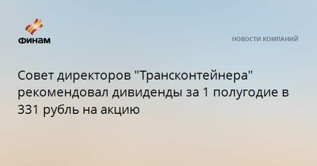 """Совет директоров """"Трансконтейнера"""" рекомендовал дивиденды за 1 полугодие в 331 рубль на акцию"""