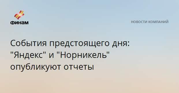 """События предстоящего дня: """"Яндекс"""" и """"Норникель"""" опубликуют отчеты"""