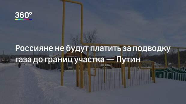 Россияне не будут платить за подводку газа до границ участка— Путин