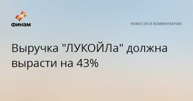 """Выручка """"ЛУКОЙЛа"""" должна вырасти на 43%"""