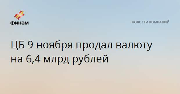 ЦБ 9 ноября продал валюту на 6,4 млрд рублей