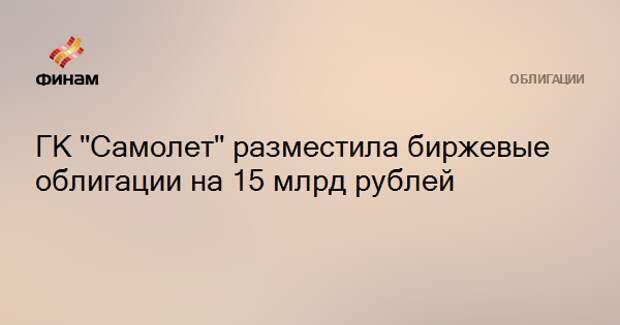 """ГК """"Самолет"""" разместила биржевые облигации на 15 млрд рублей"""