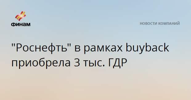 """""""Роснефть"""" в рамках buyback приобрела 3 тыс. ГДР"""
