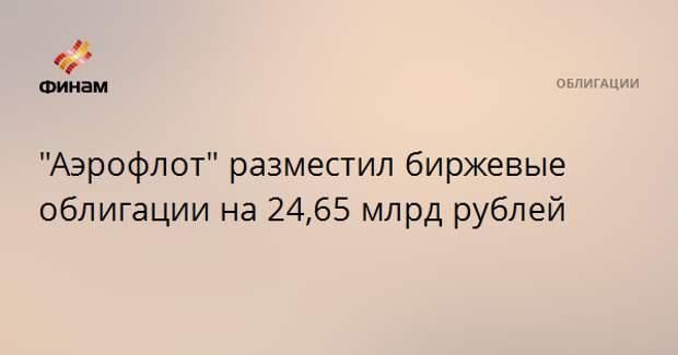 """""""Аэрофлот"""" разместил биржевые облигации на 24,65 млрд рублей"""