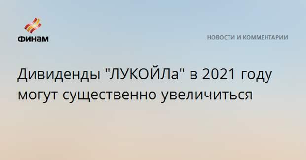 """Дивиденды """"ЛУКОЙЛа"""" в 2021 году могут существенно увеличиться"""