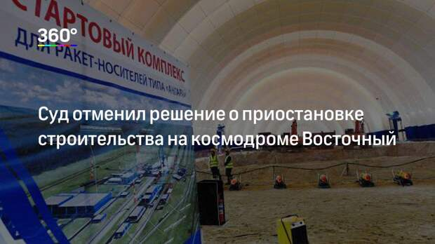 Суд отменил решение о приостановке строительства на космодроме Восточный