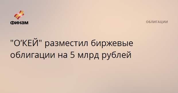 """""""О'КЕЙ"""" разместил биржевые облигации на 5 млрд рублей"""