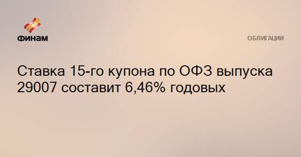 Ставка 15-го купона по ОФЗ выпуска 29007 составит 6,46% годовых