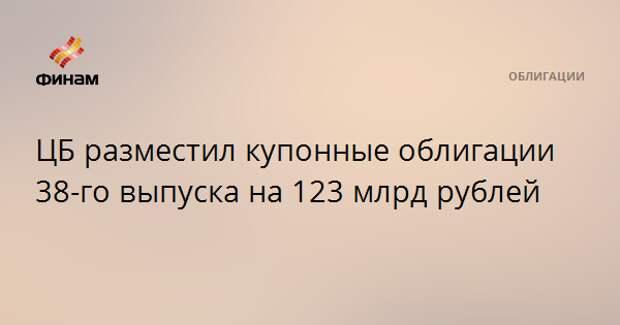 ЦБ разместил купонные облигации 38-го выпуска на 123 млрд рублей