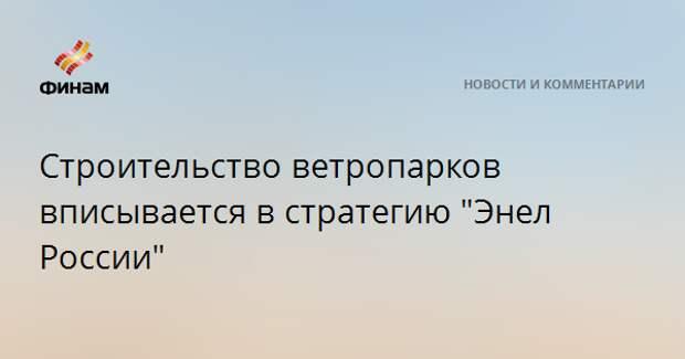 """Строительство ветропарков вписывается в стратегию """"Энел России"""""""