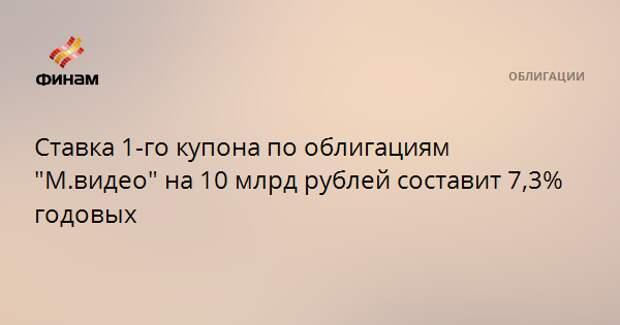 """Ставка 1-го купона по облигациям """"М.видео"""" на 10 млрд рублей составит 7,3% годовых"""