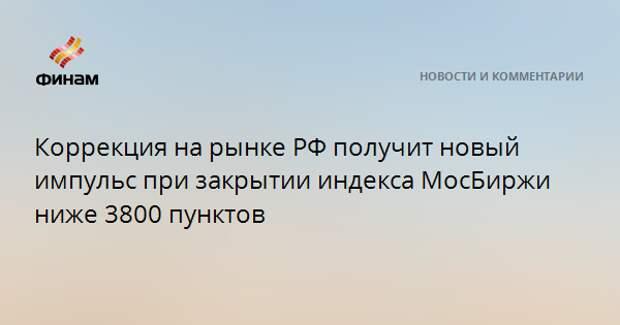 Коррекция на рынке РФ получит новый импульс при закрытии индекса МосБиржи ниже 3800 пунктов