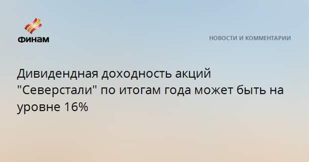 """Дивидендная доходность акций """"Северстали"""" по итогам года может быть на уровне 16%"""