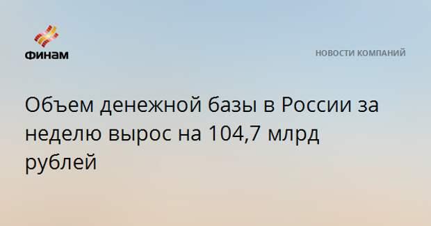 Объем денежной базы в России за неделю вырос на 104,7 млрд рублей