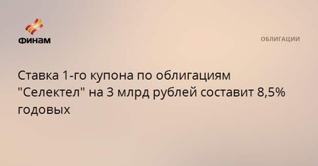 """Ставка 1-го купона по облигациям """"Селектел"""" на 3 млрд рублей составит 8,5% годовых"""