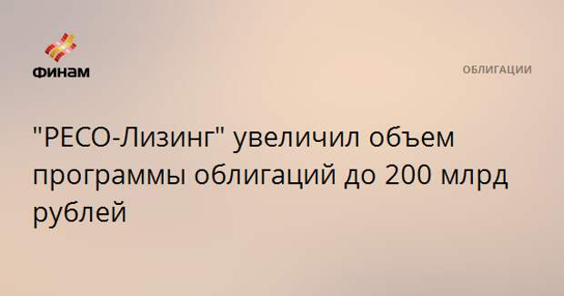 """""""РЕСО-Лизинг"""" увеличил объем программы облигаций до 200 млрд рублей"""