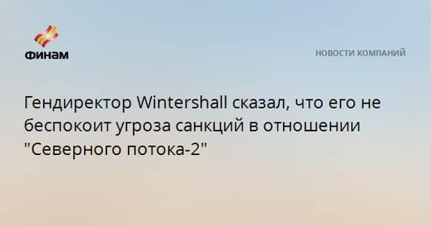 """Гендиректор Wintershall сказал, что его не беспокоит угроза санкций в отношении """"Северного потока-2"""""""
