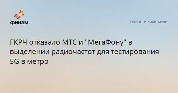 """ГКРЧ отказало МТС и """"МегаФону"""" в выделении радиочастот для тестирования 5G в метро"""