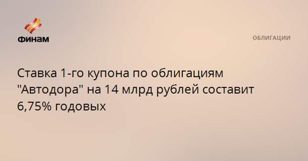 """Ставка 1-го купона по облигациям """"Автодора"""" на 14 млрд рублей составит 6,75% годовых"""