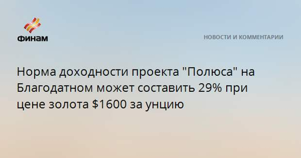 """Норма доходности проекта """"Полюса"""" на Благодатном может составить 29% при цене золота $1600 за унцию"""