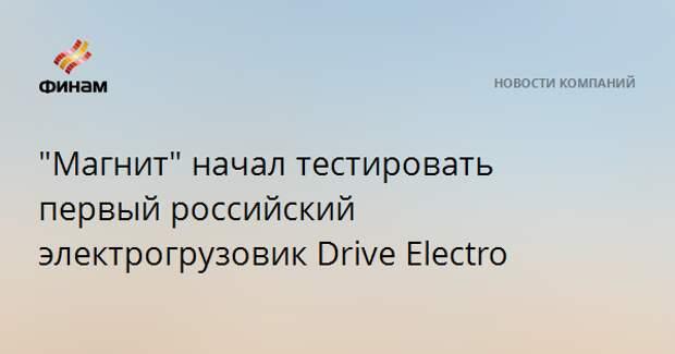 """""""Магнит"""" начал тестировать первый российский электрогрузовик Drive Electro"""