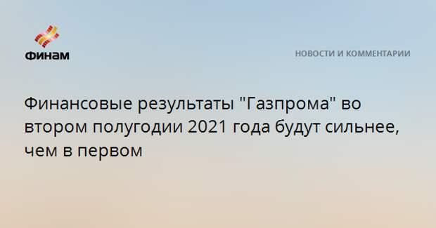 """Финансовые результаты """"Газпрома"""" во втором полугодии 2021 года будут сильнее, чем в первом"""