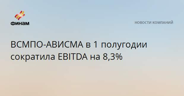 ВСМПО-АВИСМА в 1 полугодии сократила EBITDA на 8,3%