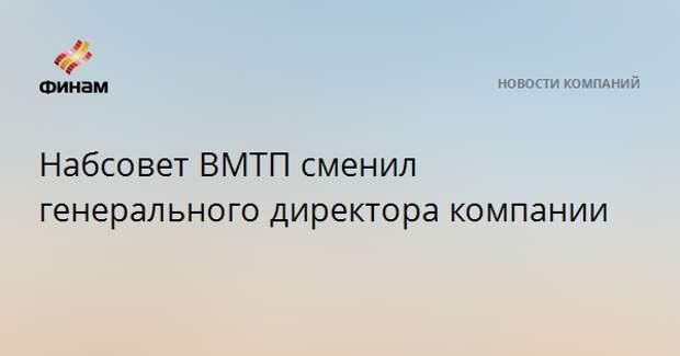 Набсовет ВМТП сменил генерального директора компании