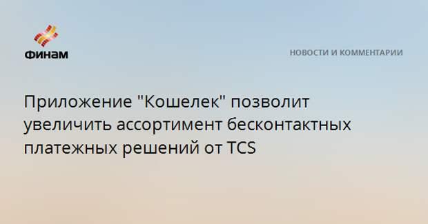 """Приложение """"Кошелек"""" позволит увеличить ассортимент бесконтактных платежных решений от TCS"""