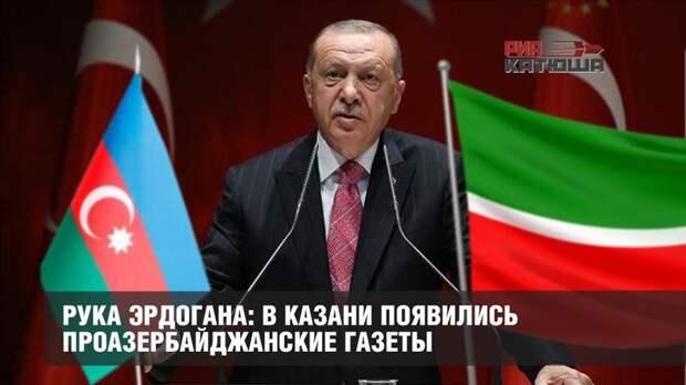 Рука Эрдогана: в Казани появились проазербайджанские газеты