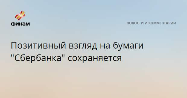 """Позитивный взгляд на бумаги """"Сбербанка"""" сохраняется"""