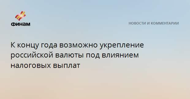 К концу года возможно укрепление российской валюты под влиянием налоговых выплат