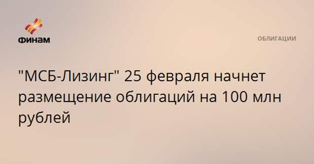 """""""МСБ-Лизинг"""" 25 февраля начнет размещение облигаций на 100 млн рублей"""