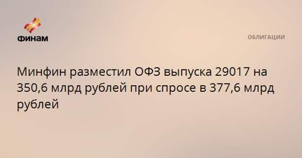 Минфин разместил ОФЗ выпуска 29017 на 350,6 млрд рублей при спросе в 377,6 млрд рублей